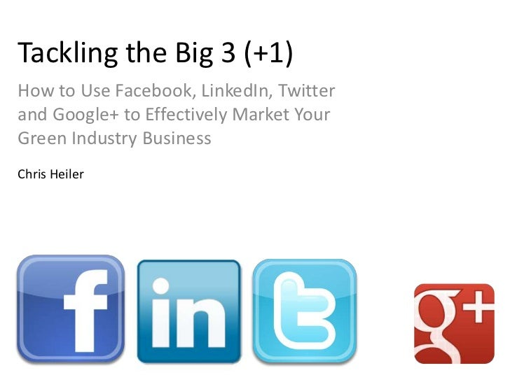 Tackling the Big 3 (+1)How to Use Facebook, LinkedIn, Twitterand Google+ to Effectively Market YourGreen Industry Business...
