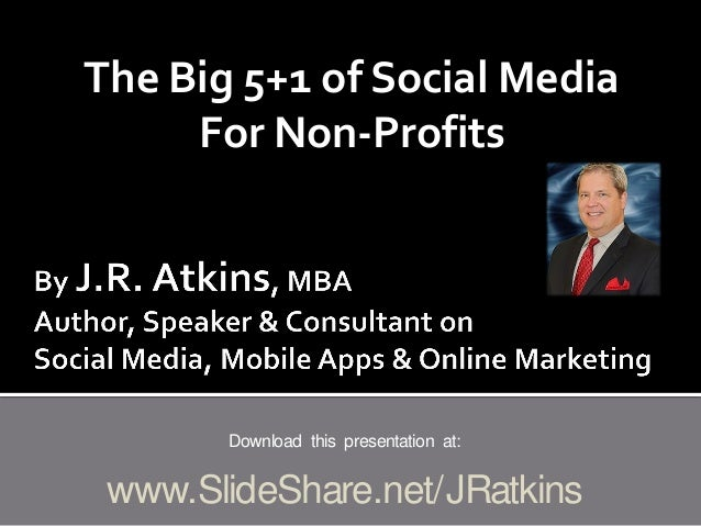 The Big 5+1 of Social Media For Non-Profits Download this presentation at: www.SlideShare.net/JRatkins