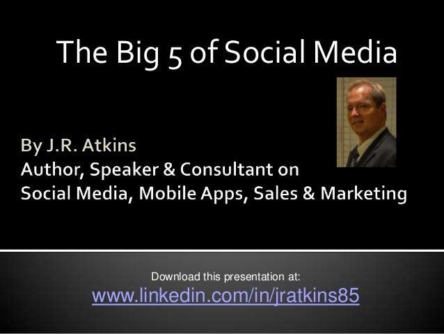 The Big 5 of Social Media        Download this presentation at:  www.linkedin.com/in/jratkins85