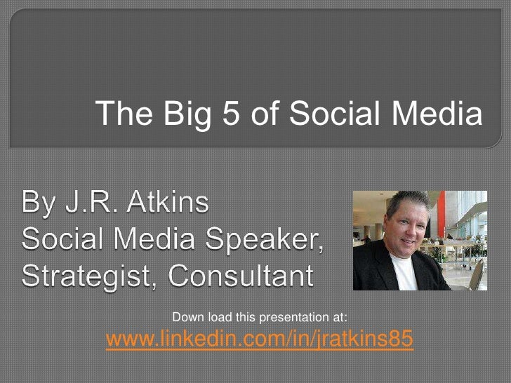 The Big 5 of Social Media<br />By J.R. AtkinsSocial Media Speaker,Strategist, Consultant<br />Down load this presentation ...
