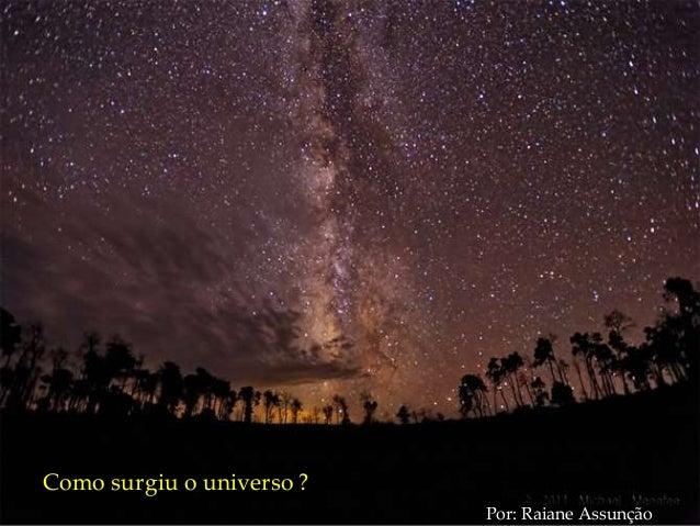 Como surgiu o universo ? Por: Raiane Assunção