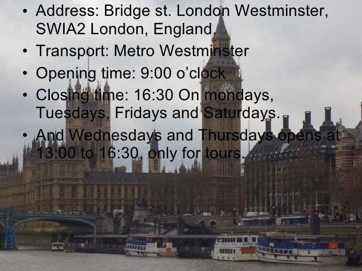 <ul><li>Address: Bridge st. London Westminster, SWIA2 London, England. </li></ul><ul><li>Transport: Metro Westminster </li...