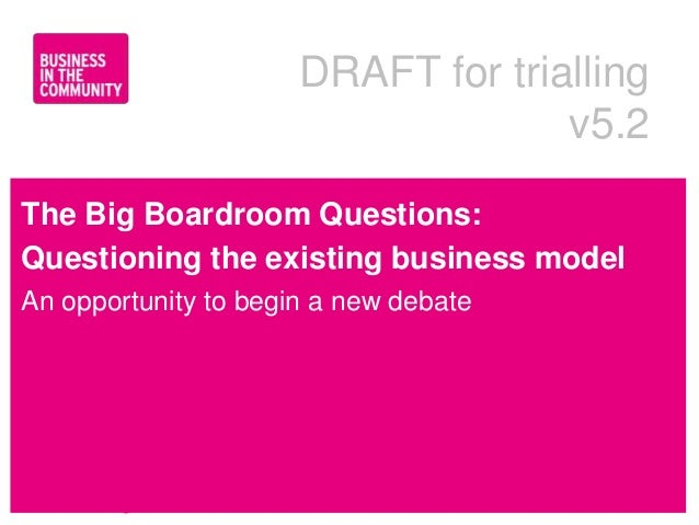 DRAFT for trialling                                    v5.2The Big Boardroom Questions:Questioning the existing business m...