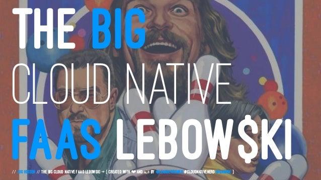 THE BIG CLOUD NATIVE FAAS LEBOW$KI// JUG Hessen // The Big Cloud Native FaaS Lebowski -> { created with ❤ and ☕ by @Leande...