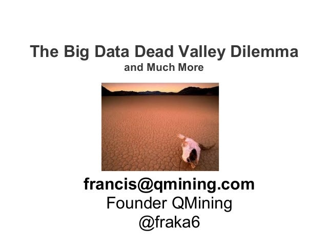 The Big Data Dead Valley Dilemma and Much More francis@qmining.com Founder QMining @fraka6