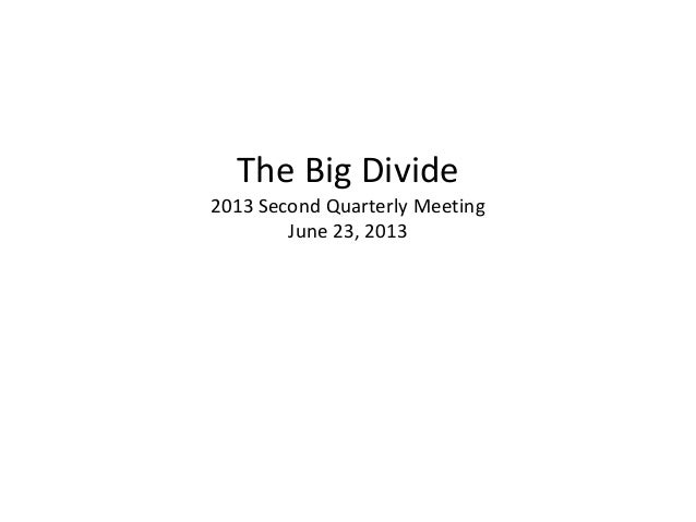 The Big Divide 2013 Second Quarterly Meeting June 23, 2013