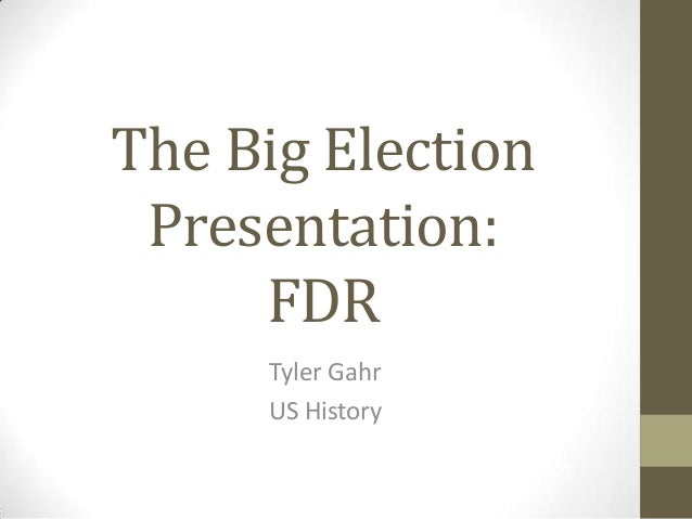 The Big Election Presentation:     FDR     Tyler Gahr     US History