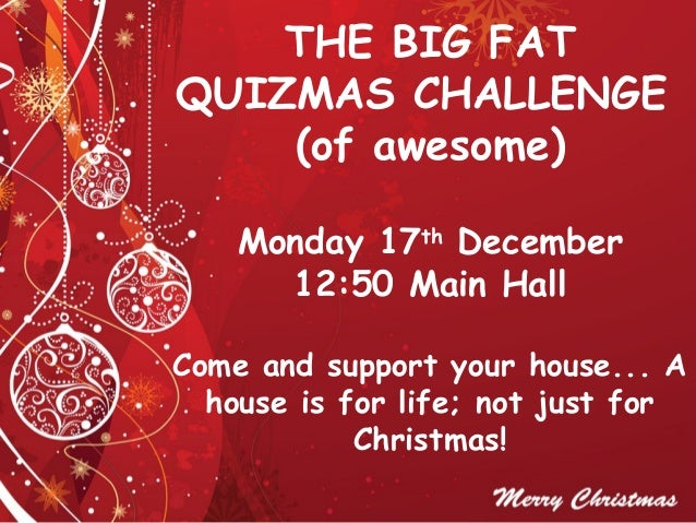 THE BIG FATQUIZMAS CHALLENGE    (of awesome)    Monday 17th December      12:50 Main HallCome and support your house... A ...