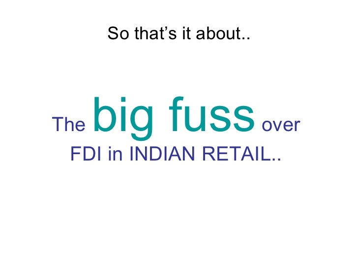 fdi in retail sector Foreign direct investment or fdi in indian retail sector up to 51 % is the most emotive topic and has been in discussion everywhere in the country.