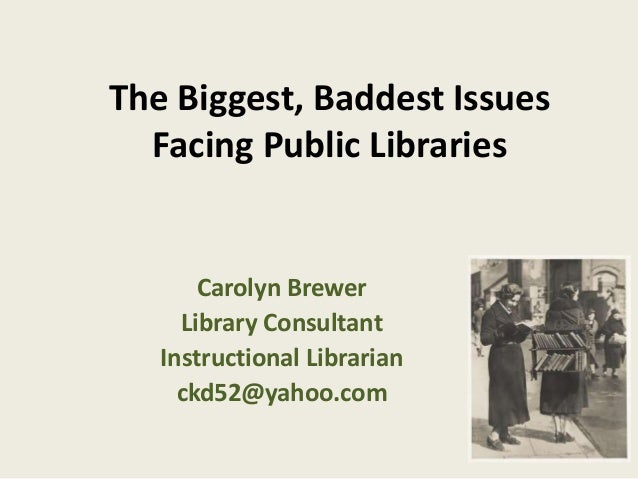 The Biggest, Baddest Issues  Facing Public Libraries  Carolyn Brewer  Library Consultant  Instructional Librarian  ckd52@y...