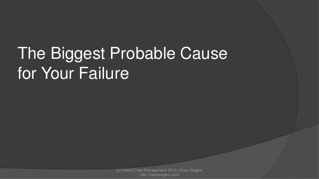 The Biggest Probable Cause for Your Failure  (c) Home Time Management 2013 | Mary Segers http://marysegers.com
