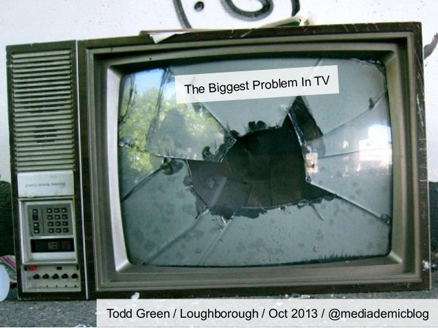 le The Biggest Prob  m In TV  Todd Green / Loughborough / Oct 2013 / @mediademicblog