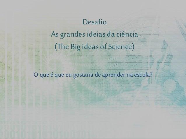 Desafio As grandes ideias da ciência (The Bigideas of Science) O que é que eu gostaria deaprender na escola?