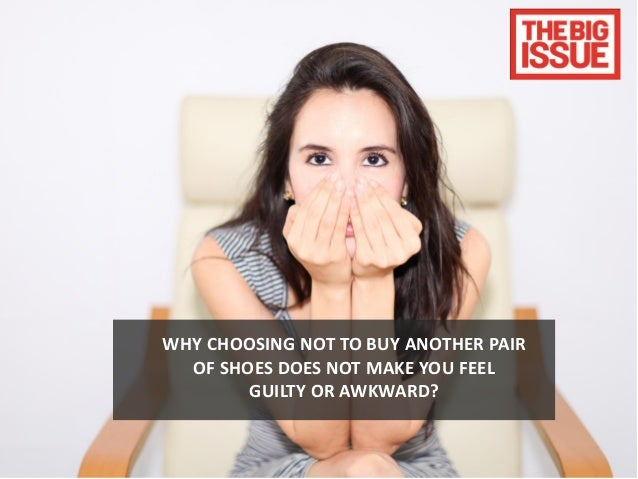 WHY CHOOSING NOT TO BUY ANOTHER PAIR  OF SHOES DOES NOT MAKE YOU FEEL        GUILTY OR AWKWARD?