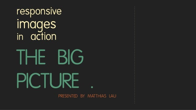 THE BIG PICTURE . responsive images in action PRESENTED BY MATTHIAS LAU