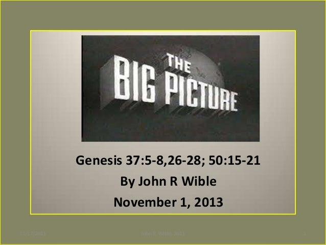 THE BIG PICTURE Genesis 37:5-8,26-28; 50:15-21 By John R Wible November 1, 2013 11/17/2013  John R. Wible, 2013  1