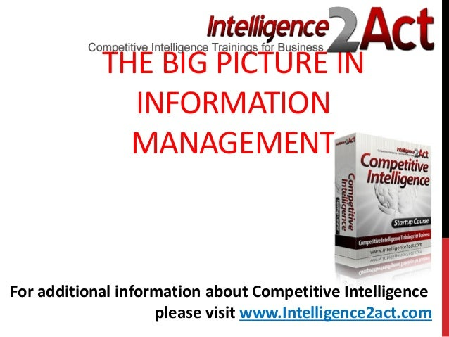 THE BIG PICTURE ININFORMATIONMANAGEMENTFor additional information about Competitive Intelligenceplease visit www.Intellige...