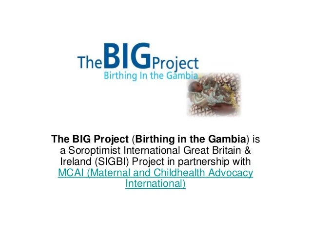 The BIG Project (Birthing in the Gambia) is a Soroptimist International Great Britain & Ireland (SIGBI) Project in partner...