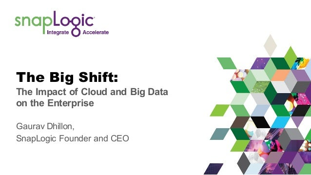 The Big Shift: The Impact of Cloud and Big Data on the Enterprise Gaurav Dhillon, SnapLogic Founder and CEO