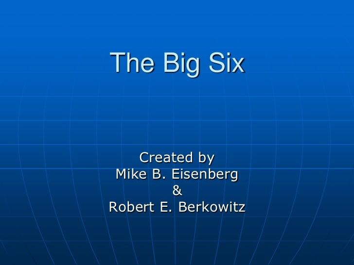 The Big Six    Created by Mike B. Eisenberg         &Robert E. Berkowitz