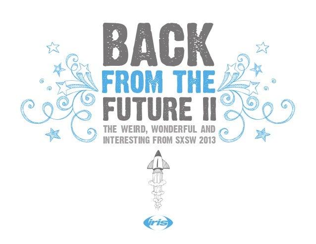 BACKFROM THEFUTURE IITHE WEIRD, WONDERFUL ANDINTERESTING FROM SXSW 2013
