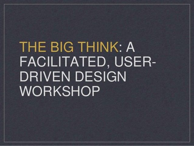 THE BIG THINK: A FACILITATED, USER- DRIVEN DESIGN WORKSHOP