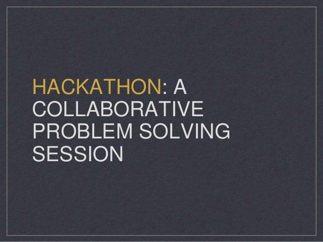 HACKATHON: A COLLABORATIVE PROBLEM SOLVING SESSION