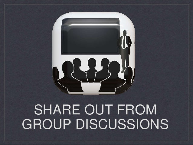 SHARE OUT FROM GROUP DISCUSSIONS