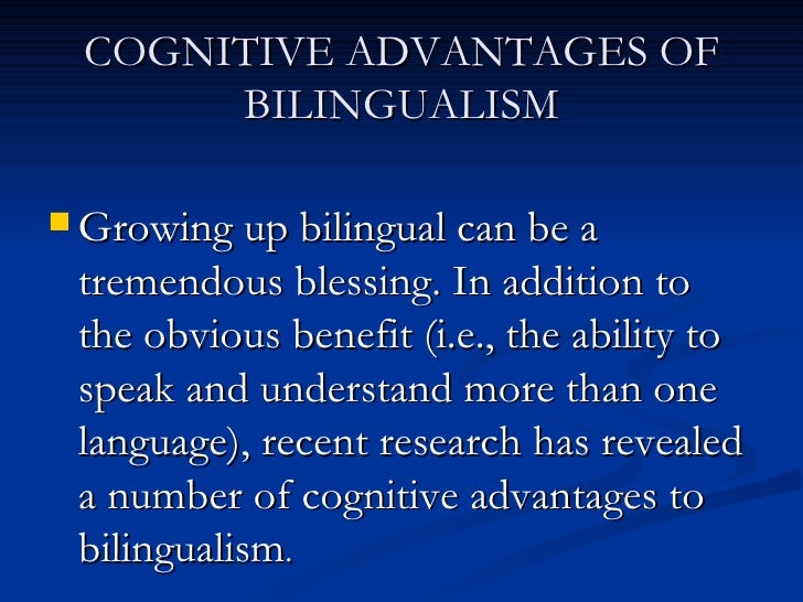 cognitive theories of bilingualism Consequences of bilingualism 7 nonverbal cognitive consequences of becoming bilingual in childhood the possibility that bilingualism can affect nonverbal cognitive development is steeped in an assumption – namely, that linguistic and nonlinguistic knowledge share resources in a domain-general representational system and can influence each other.
