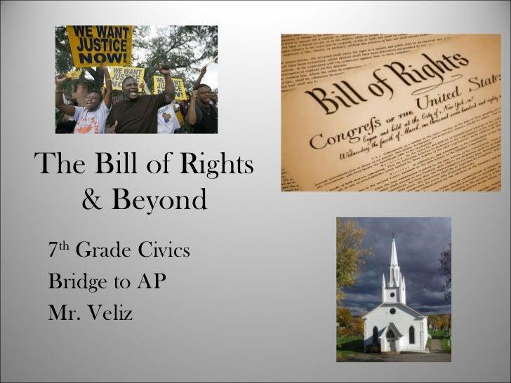 The Bill of Rights & Beyond 7 th  Grade Civics Bridge to AP Mr. Veliz