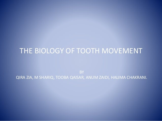 THE BIOLOGY OF TOOTH MOVEMENT BY QIRA ZIA, M SHARIQ, TOOBA QAISAR, ANUM ZAIDI, HALIMA CHAKRANI.