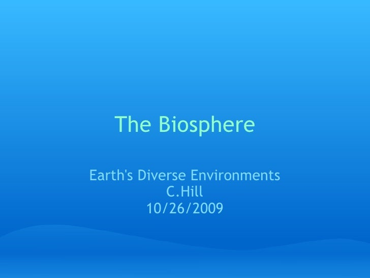 The Biosphere Earth's Diverse Environments C.Hill 10/26/2009