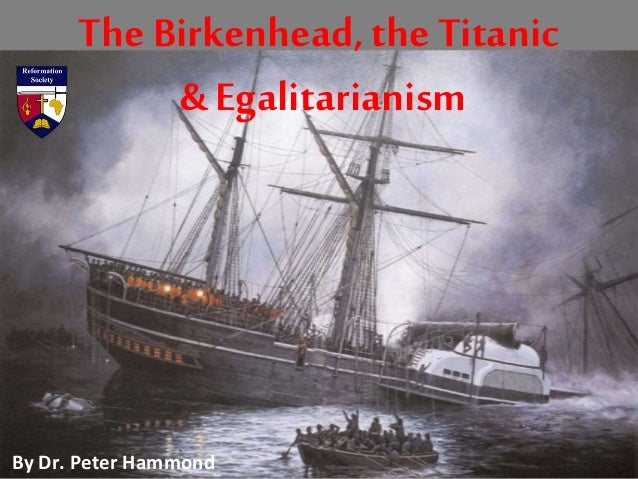 The Birkenhead, the Titanic & Egalitarianism By Dr. Peter Hammond