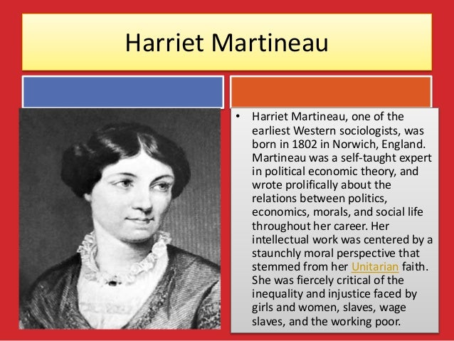 the social theories of harriet martineau  comte (1798–1857) greatly advanced the field of social science,  born in  1802, harriet martineau is considered the first woman sociologist  marx's  magnum opus in which his economic theories are laid out is das kapital.