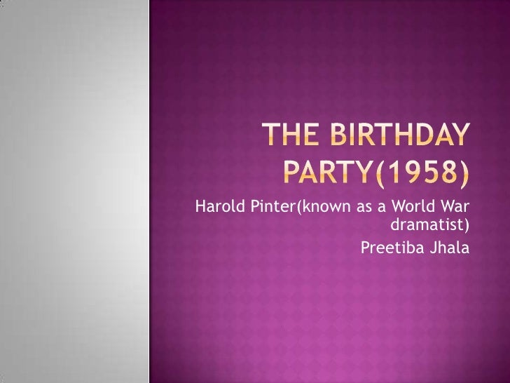 The Birthday party(1958)<br />Harold Pinter(known as a World War dramatist)<br />Preetiba Jhala<br />