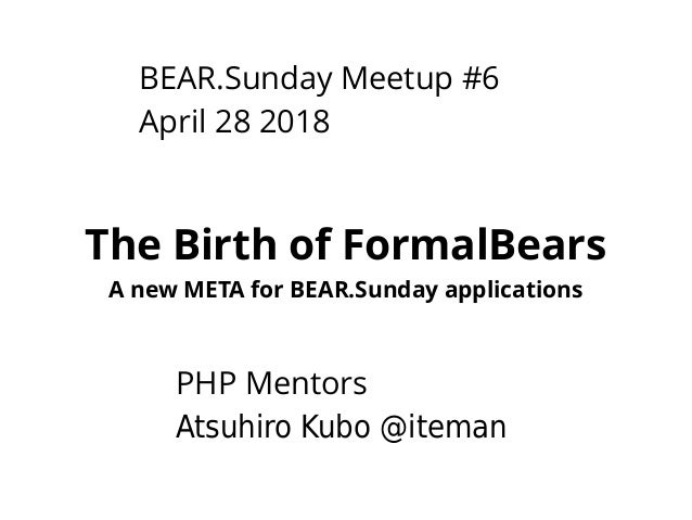 BEAR.Sunday Meetup #6 April 28 2018 The Birth of FormalBears A new META for BEAR.Sunday applications PHP Mentors Atsuhiro ...