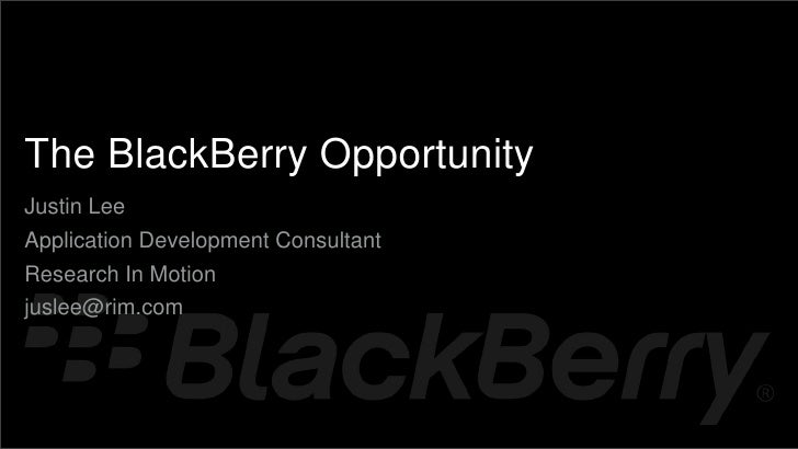 {    The BlackBerry Opportunity    Justin Lee    Application Development Consultant    Research In Motion    juslee@rim.com