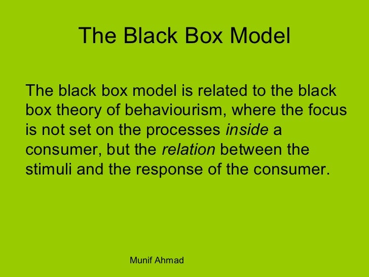 black box model in consumer behaviour Consumer behaviour dissertation in consumer behaviour which factors can influence the consumer behavior i n order to decide to choose a the second part in the model of the buying behaviour is the buyer's black box.