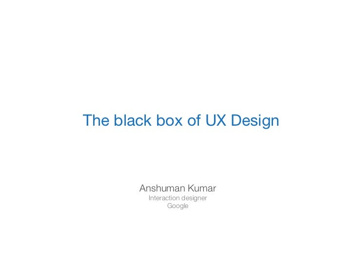 Design PrinciplesThe black box of UX Design       Anshuman Kumar        Interaction designer               Google