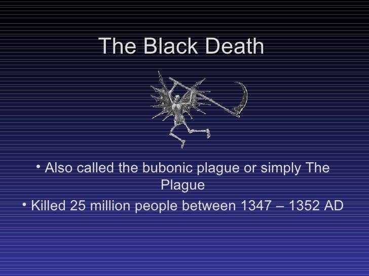 The Black Death <ul><li>Also called the bubonic plague or simply The Plague </li></ul><ul><li>Killed 25 million people bet...