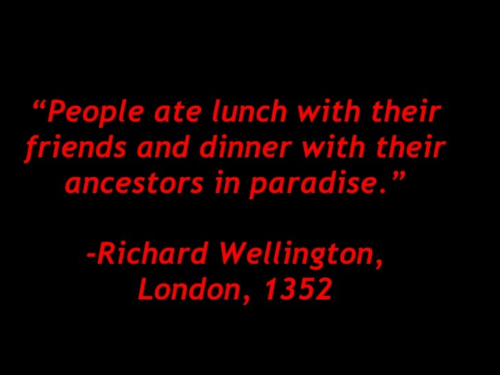 """"""" People ate lunch with their friends and dinner with their ancestors in paradise."""" -Richard Wellington, London, 1352"""