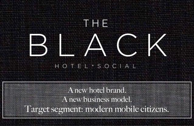 H O T E L * S O C I A L B L A C K T H E A new hotel brand. A new business model. Target segment: modern mobile citizens.