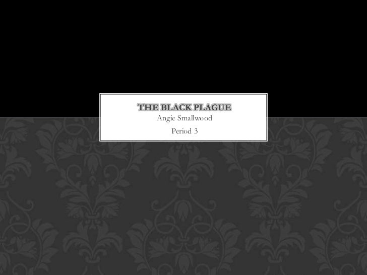 THE BLACK PLAGUE   Angie Smallwood      Period 3