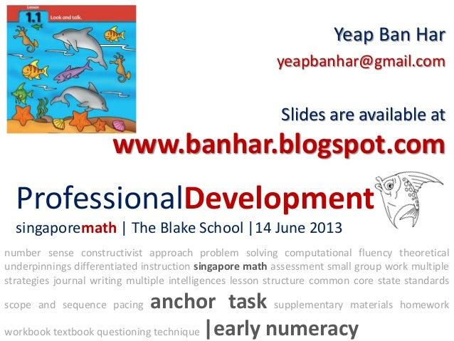 ProfessionalDevelopmentsingaporemath | The Blake School |14 June 2013Yeap Ban Haryeapbanhar@gmail.comSlides are available ...