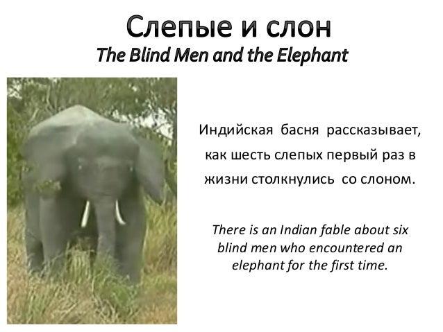 Индийская басня рассказывает,как шесть слепых первый раз вжизни столкнулись со слоном. There is an Indian fable about six ...