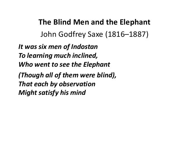 The Blind Men and the Elephant  John Godfrey Saxe (1816–1887)  It was six men of Indostan  To learning much inclined,  Who...