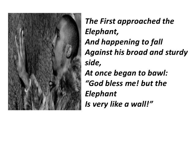 """The First approached the  Elephant,  And happening to fall  Against his broad and sturdy  side,  At once began to bawl:  """"..."""