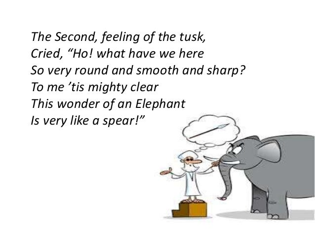 """The Second, feeling of the tusk,  Cried, """"Ho! what have we here  So very round and smooth and sharp?  To me 'tis mighty cl..."""