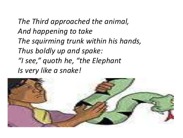 The Third approached the animal,  And happening to take  The squirming trunk within his hands,  Thus boldly up and spake: ...
