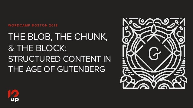 THE BLOB, THE CHUNK, & THE BLOCK: STRUCTURED CONTENT IN THE AGE OF GUTENBERG WO R D C A M P B O S TO N 2 0 1 8